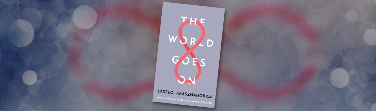 Man Booker Review #5: 'The World Goes On' by László Krasznahorkai -  It really does go on